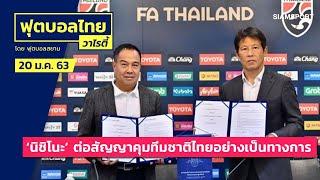 เรียบร้อย!! 'นิชิโนะ' ต่อสัญญาคุมทีมชาติไทยอย่างเป็นทางการ 2 ปี l ฟุตบอลไทยวาไรตี้LIVE 24.01.63