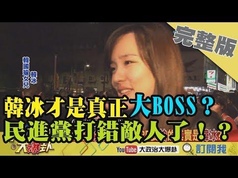 2019.02.11大政治大爆卦完整版(下)韓冰才是真正大BOSS? 民進黨打錯敵人了!?