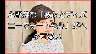 永野芽郁「彼女とディズニーでデートなう」がヘタ可愛い(画像あり)