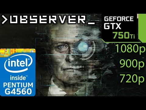 Observer - GTX 750 ti - G4560 - 1080p - 900p - 720p