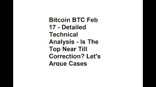 Bitcoin BTC Feb 17 - Detailed Technical Analysis - Is The Top Near Till Correction?