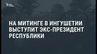 На митинге в Ингушетии выступил экс-президент республики / Новости