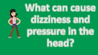 What can cause dizziness and pressure in the head ? | Most Rated Health FAQ Channel