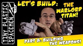 Building the Warlord Titan! Build Log #8: Building the Weapons!
