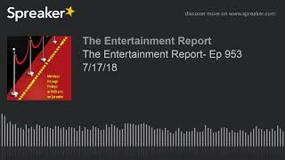 The Entertainment Report- Ep 953 7/17/18 (made with Spreaker)