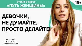 Девочки, не думайте. Просто делайте! Отзыв Натальи.  Курс «Путь Женщины» Ярослав Самойлов