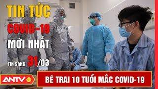 Tin tức dịch bệnh Covid-19 sáng 31/03 | Tin mới virus Corona Việt Nam và đại dịch Vũ Hán | ANTV