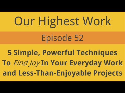 Episode 52 ~ Finding Joy In Your Daily Work & Projects -- 5 Simple, Powerful Techniques