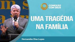 Uma Tragédia Na Família I Conexão Com Deus I  Pr. Hernandes Dias Lopes