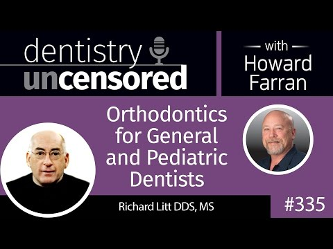335 Orthodontics for General and Pediatric Dentists with Richard Litt : Dentistry Uncensored