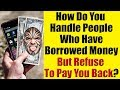 How Do You Handle People Who Have Borrowed Money But Refuse To Pay You Back?