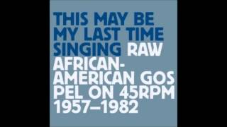 This May be My Last Time Singing Raw African American Gospel on 45 RPM - Various Artists