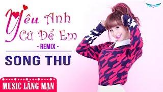 Yêu Anh Cứ Để Em (Remix) - Song Thư [Audio Official]