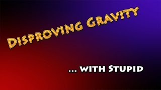 Disproving Gravity... with Stupid