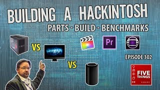 5 THINGS: Building a Hackintosh (ep302) Build & speed vs Mac Pro & iMac Pro w/ Avid, Premiere & FCPX