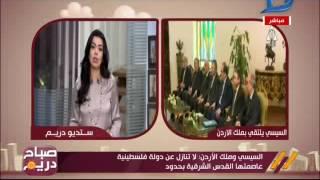 صباح دريم| السيسي وملك الأردن يبحثان فرص حل الصراع الفلسطيني