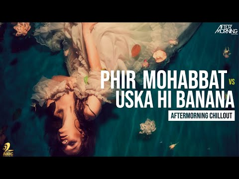 phir-mohabbat-x-uska-hi-banana-|-aftermorning-chillout-mashup-#aftermorningreloved