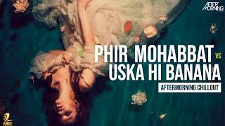 Phir Mohabbat x Uska Hi Banana | Aftermorning Chillout Mashup #AftermorningReloved
