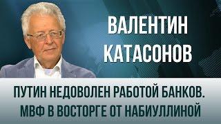 Валентин Катасонов   Путин недоволен работой банков  МВФ в восторге от Набиуллиной