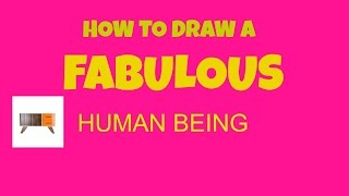 HOW TO DRAW A  FABULOUS HUMAN BEING