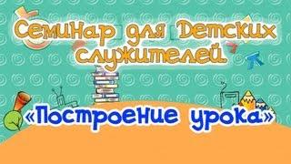 «Построение урока», Семинар для учителей воск. школы