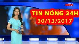 Trực tiếp ⚡ Tin 24h Mới Nhất hôm nay 30/12/2017 | Tin nóng nhất 24H ⚡