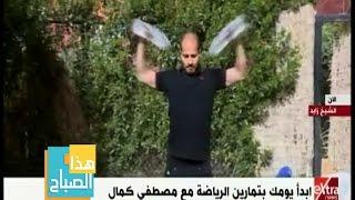 هذا الصباح   أبدأ يومك بتمارين الرياضة مع مصطفى كمال