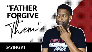 "Saying #1 - ""Father Forgive Them For They Know Not What They Do"" 