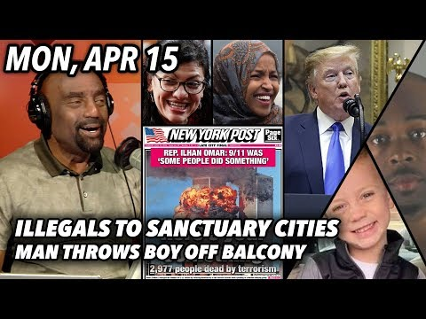 Mon, Apr 15: Illegals To Sanctuary Cities! Rashida Defends 9/11 Remarks; Man Throws Boy Off Balcony