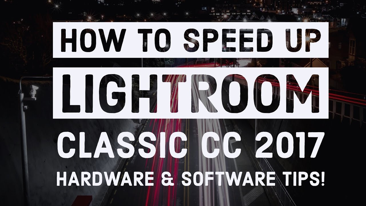 How to Speed Up LIGHTROOM CLASSIC CC 2017 – Tips to make LIGHTROOM RUN FASTER!!