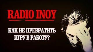 Radio INOY. КАК НЕ ПРЕВРАТИТЬ ИГРУ В РАБОТУ?