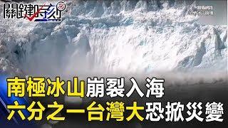 南極超級冰山崩裂入海 面積六分之一個台灣大海平面恐掀大災變! 關鍵時刻 20170713-4 朱學恒 劉燦榮
