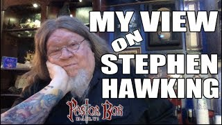"""My View On Stephen Hawking"" Pastor Bob DAILY!"