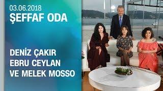 Deniz Çakır, Ebru Ceylan ve Melek Mosso, Şeffaf Oda'ya konuk oldu - 03.06.2018 Pazar