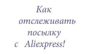 Как отслеживать посылку с Aliexpress. Статусы посылки из Китая.
