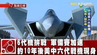 6代機拚戰 軍備賽加速 約10年後美中六代戰機現身《8點換日線》2019.02.13
