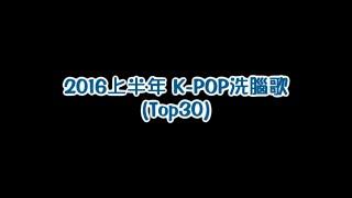 K-POP 洗腦歌 Top30 (2016上半年)