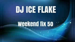 DJ ICE FLAKE WEEKEND FIX 50