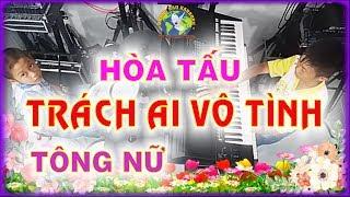 TRÁCH AI VÔ TÌNH - Hòa tấu Tông NỮ - PHONG BẢO Official