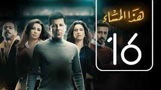 مسلسل هذا المساء | الحلقة السادسة عشر | Haza AL Masaa .. Episode No. 16