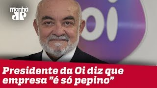 """Após ação da PF, presidente da Oi deixa cargo e diz que empresa """"é só pepino"""""""