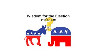 10/30/2020 Wisdom for the Election - Prov.9:10-12