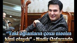 """""""Təki oğlanların çoxu mənim kimi olaydı"""" - Nadir Qafarzadə"""