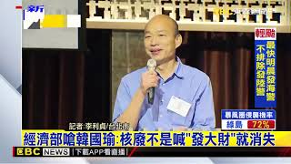 最新》經濟部嗆韓國瑜:核廢不是喊「發大財」就消失