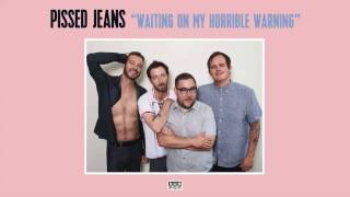 Pissed Jeans - Waiting On My Horrible Warning