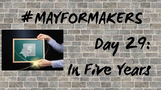 #MAYFORMAKERS Day 29: In Five Years