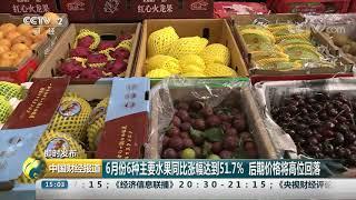 [中国财经报道]即时发布 6月份6种主要水果同比涨幅达到51.7% 后期价格将高位回落| CCTV财经