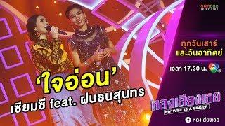 ใจอ่อน (เซียมซี) feat. ฝน ธนสุนทร | หลงเสียงเธอ | EP 29 | 9 มิ.ย. 61
