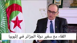 اللقاء مع سفير دولة الجزائر في إثيوبيا