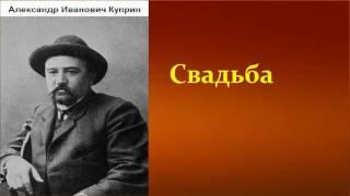 Александр Иванович Куприн.  Свадьба. аудиокнига.